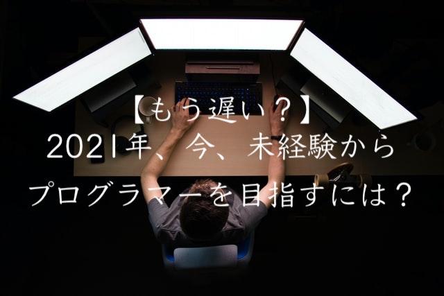 【もう遅い?】2021年、今、未経験からプログラマーを目指すには?